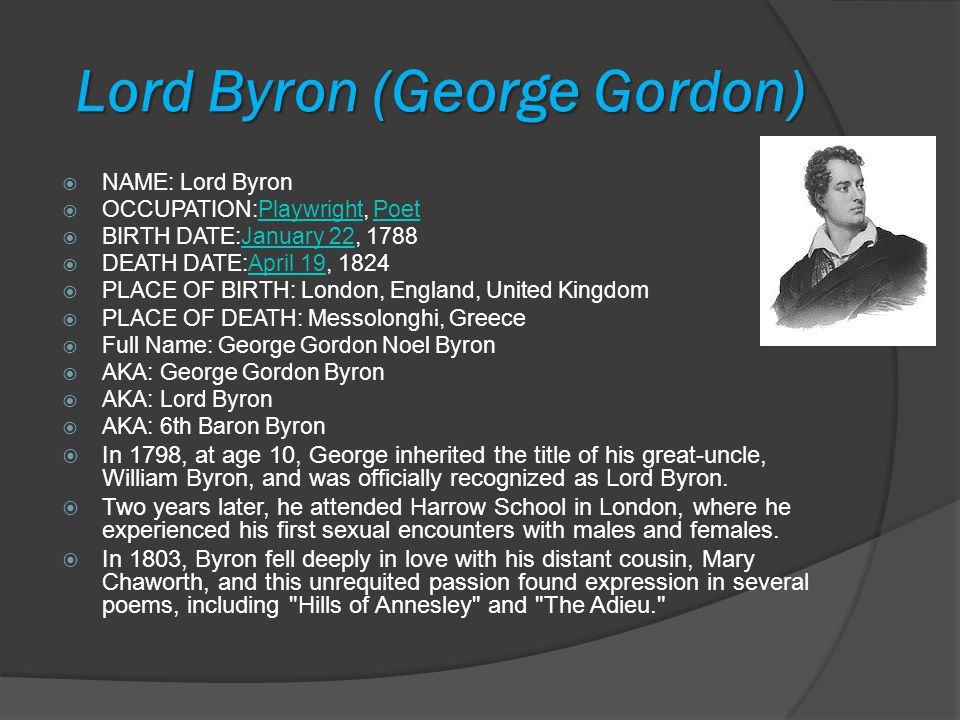 Lord Byron (George Gordon) NAME: Lord Byron OCCUPATION:Playwright, PoetPlaywrightPoet BIRTH DATE:January 22, 1788January 22 DEATH DATE:April 19, 1824April 19 PLACE OF BIRTH: London, England, United Kingdom PLACE OF DEATH: Messolonghi, Greece Full Name: George Gordon Noel Byron AKA: George Gordon Byron AKA: Lord Byron AKA: 6th Baron Byron In 1798, at age 10, George inherited the title of his great-uncle, William Byron, and was officially recognized as Lord Byron.