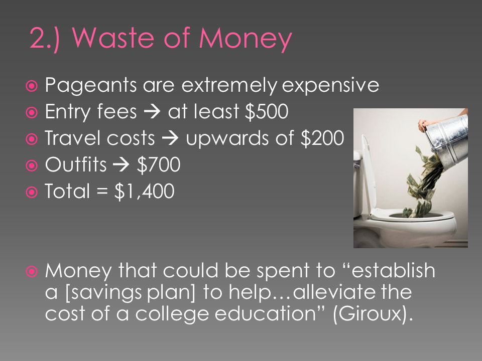 Pageants are extremely expensive Entry fees at least $500 Travel costs upwards of $200 Outfits $700 Total = $1,400 Money that could be spent to establish a [savings plan] to help…alleviate the cost of a college education (Giroux).