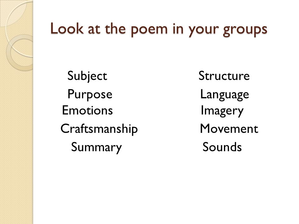 Look at the poem in your groups Subject Structure Purpose Language Emotions Imagery Craftsmanship Movement Summary Sounds
