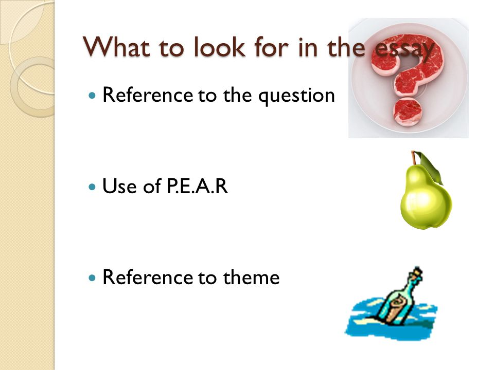 What to look for in the essay Reference to the question Use of P.E.A.R Reference to theme