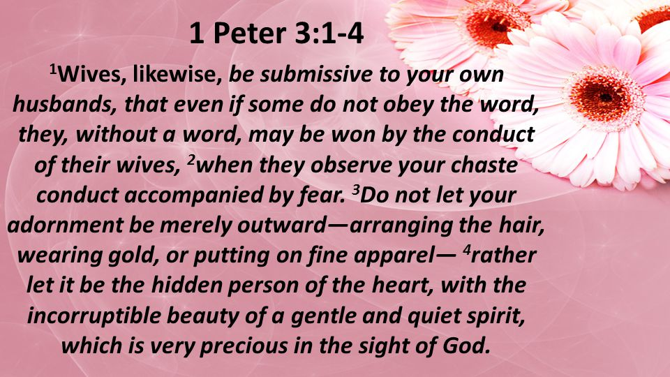 1 Peter 3:1-4 1 Wives, likewise, be submissive to your own husbands, that even if some do not obey the word, they, without a word, may be won by the conduct of their wives, 2 when they observe your chaste conduct accompanied by fear.
