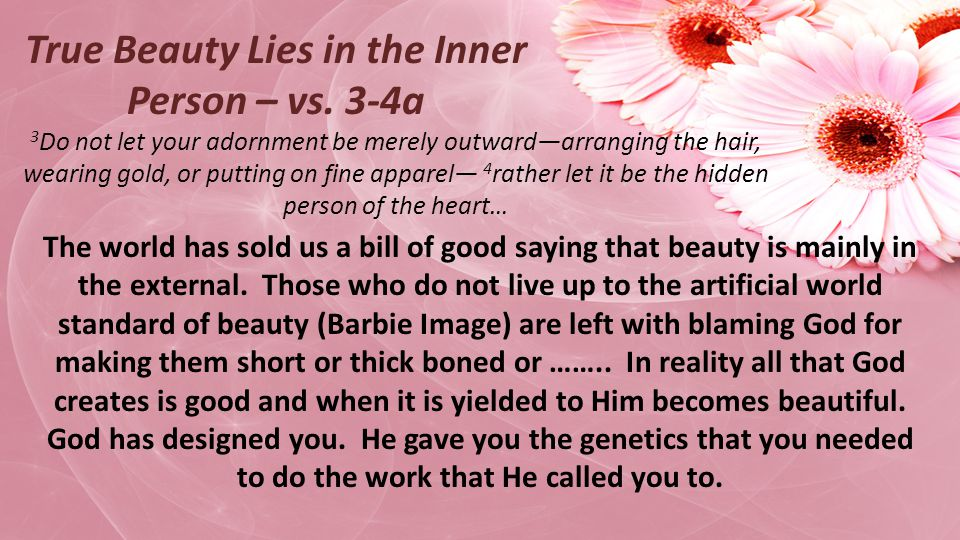 3 Do not let your adornment be merely outwardarranging the hair, wearing gold, or putting on fine apparel 4 rather let it be the hidden person of the heart… True Beauty Lies in the Inner Person – vs.