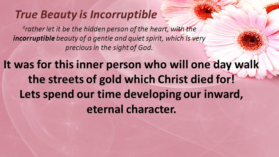 4 rather let it be the hidden person of the heart, with the incorruptible beauty of a gentle and quiet spirit, which is very precious in the sight of God.