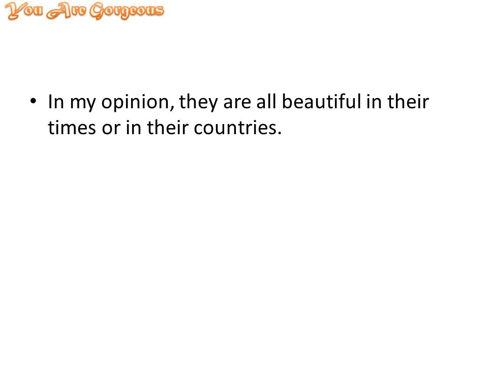 In my opinion, they are all beautiful in their times or in their countries.