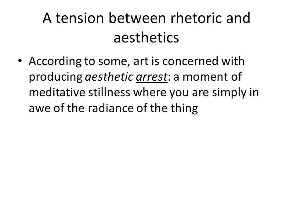 A tension between rhetoric and aesthetics According to some, art is concerned with producing aesthetic arrest: a moment of meditative stillness where you are simply in awe of the radiance of the thing