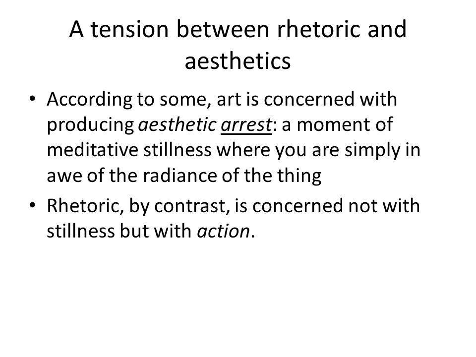 A tension between rhetoric and aesthetics According to some, art is concerned with producing aesthetic arrest: a moment of meditative stillness where you are simply in awe of the radiance of the thing Rhetoric, by contrast, is concerned not with stillness but with action.