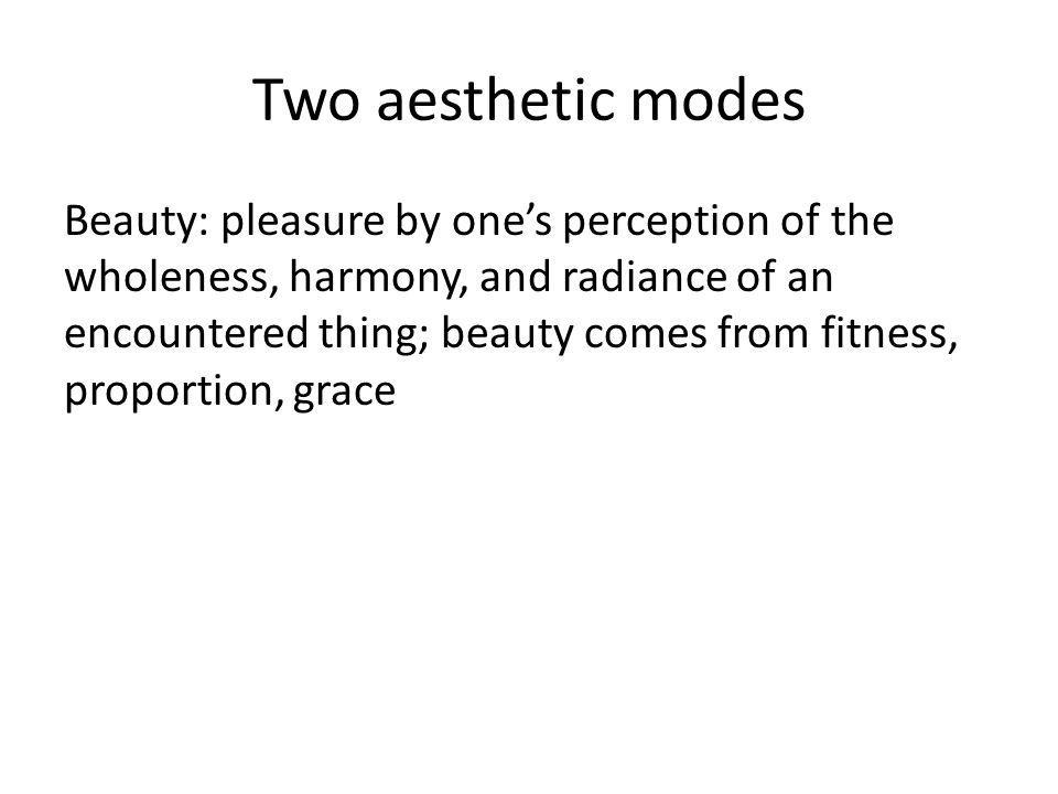 Two aesthetic modes Beauty: pleasure by ones perception of the wholeness, harmony, and radiance of an encountered thing; beauty comes from fitness, proportion, grace
