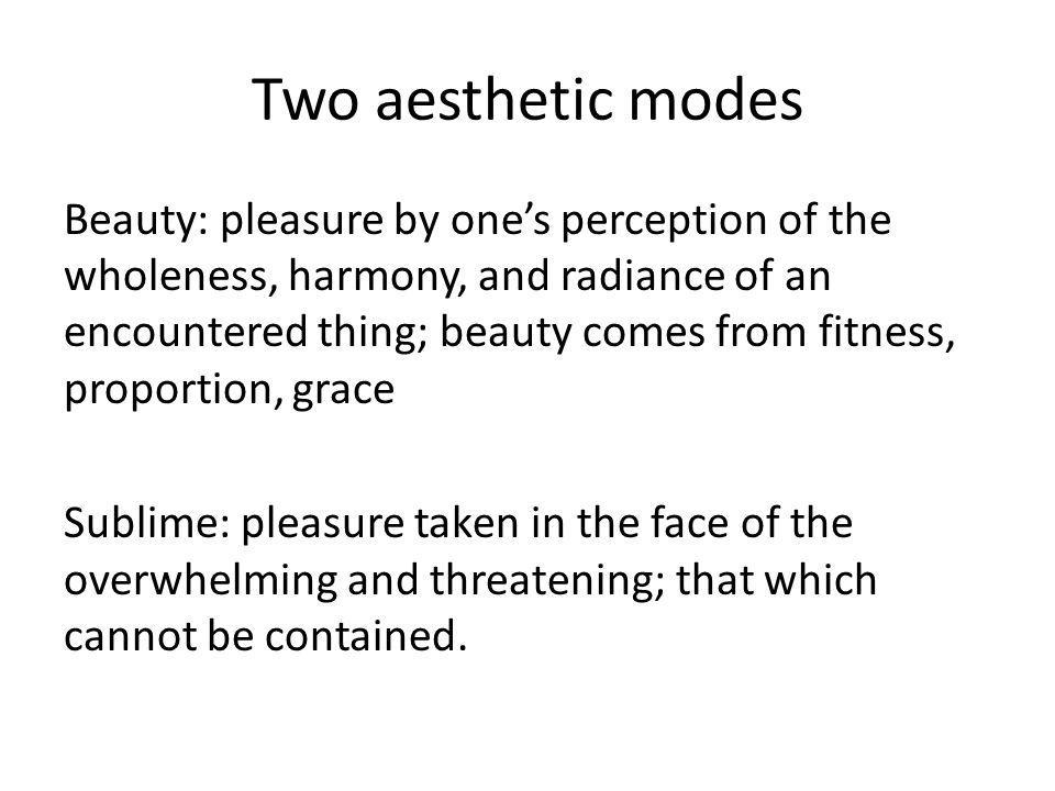 Two aesthetic modes Beauty: pleasure by ones perception of the wholeness, harmony, and radiance of an encountered thing; beauty comes from fitness, proportion, grace Sublime: pleasure taken in the face of the overwhelming and threatening; that which cannot be contained.