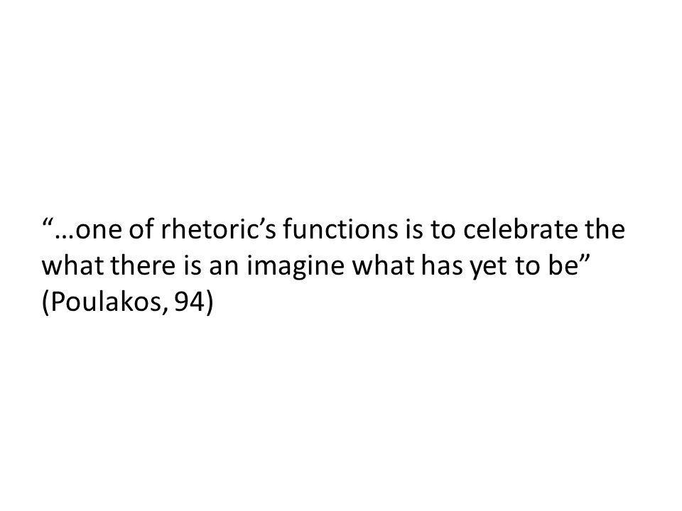 …one of rhetorics functions is to celebrate the what there is an imagine what has yet to be (Poulakos, 94)