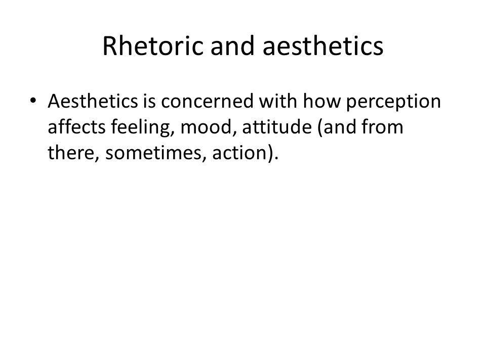 Rhetoric and aesthetics Aesthetics is concerned with how perception affects feeling, mood, attitude (and from there, sometimes, action).