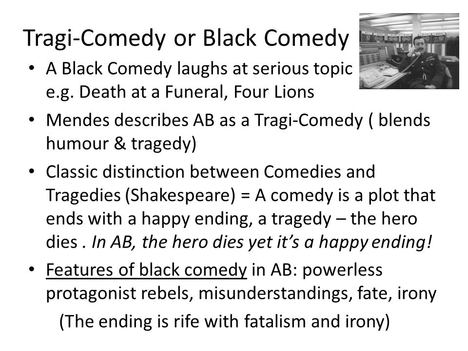 Tragi-Comedy or Black Comedy A Black Comedy laughs at serious topic e.g. Death at a Funeral, Four Lions Mendes describes AB as a Tragi-Comedy ( blends