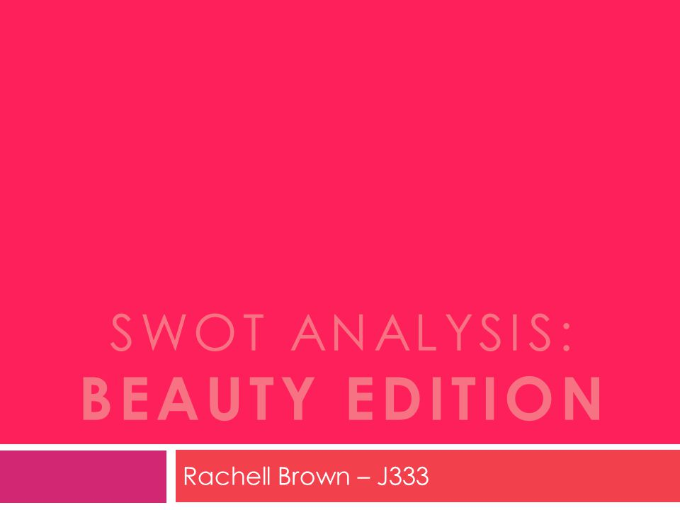 SWOT ANALYSIS: BEAUTY EDITION Rachell Brown – J333
