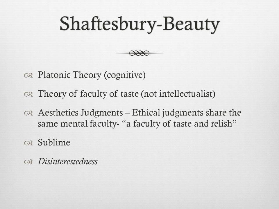 Shaftesbury-Beauty Platonic Theory (cognitive) Theory of faculty of taste (not intellectualist) Aesthetics Judgments – Ethical judgments share the same mental faculty- a faculty of taste and relish Sublime Disinterestedness