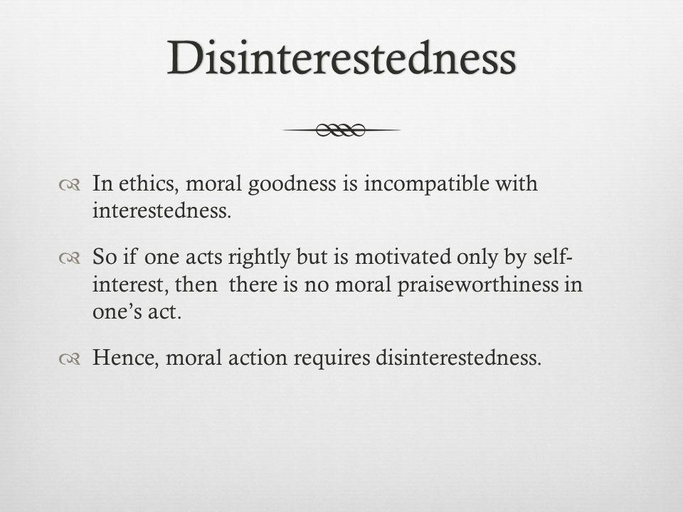 Disinterestedness In ethics, moral goodness is incompatible with interestedness. So if one acts rightly but is motivated only by self- interest, then