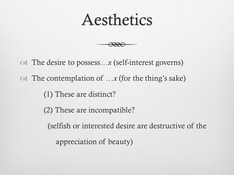 Aesthetics The desire to possess… x (self-interest governs) The contemplation of … x (for the things sake) (1) These are distinct? (2) These are incom