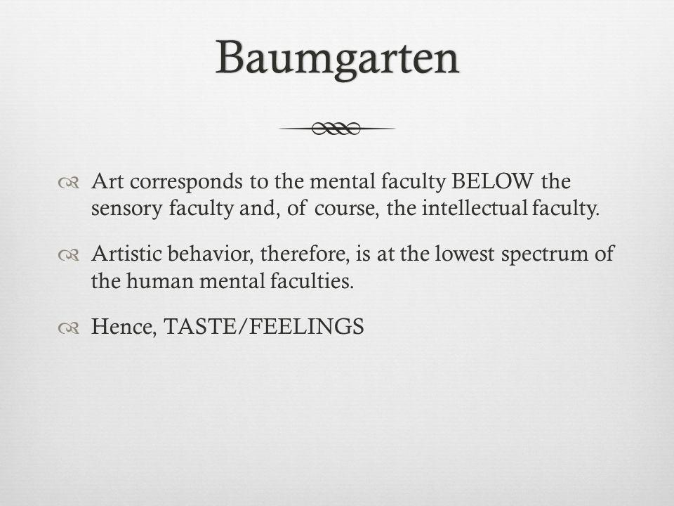 Baumgarten Art corresponds to the mental faculty BELOW the sensory faculty and, of course, the intellectual faculty. Artistic behavior, therefore, is