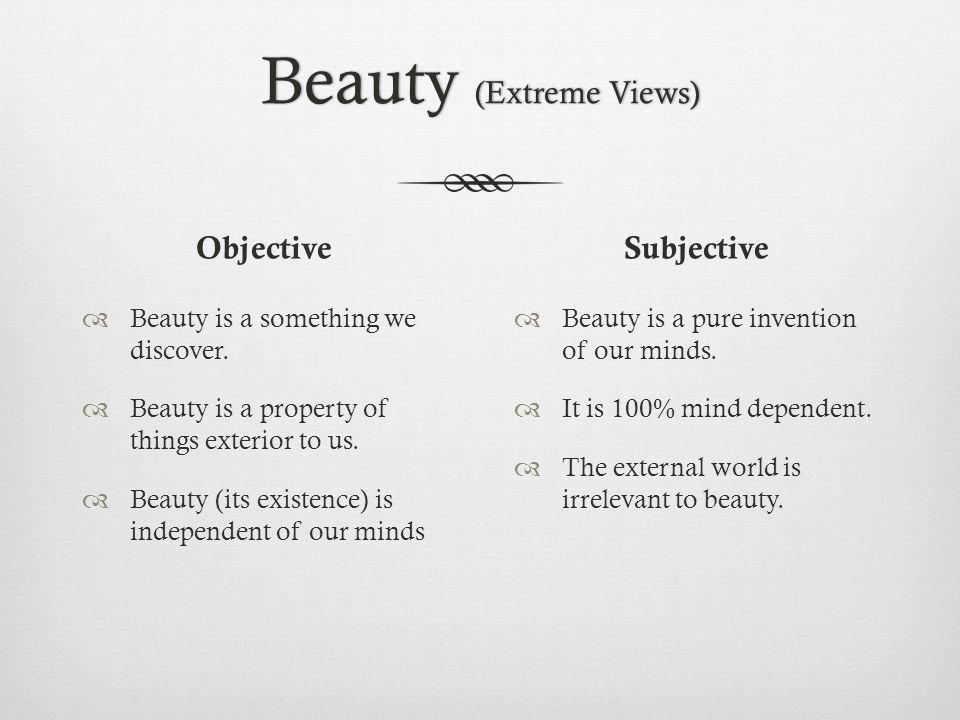 Beauty (Extreme Views) Objective Beauty is a something we discover. Beauty is a property of things exterior to us. Beauty (its existence) is independe