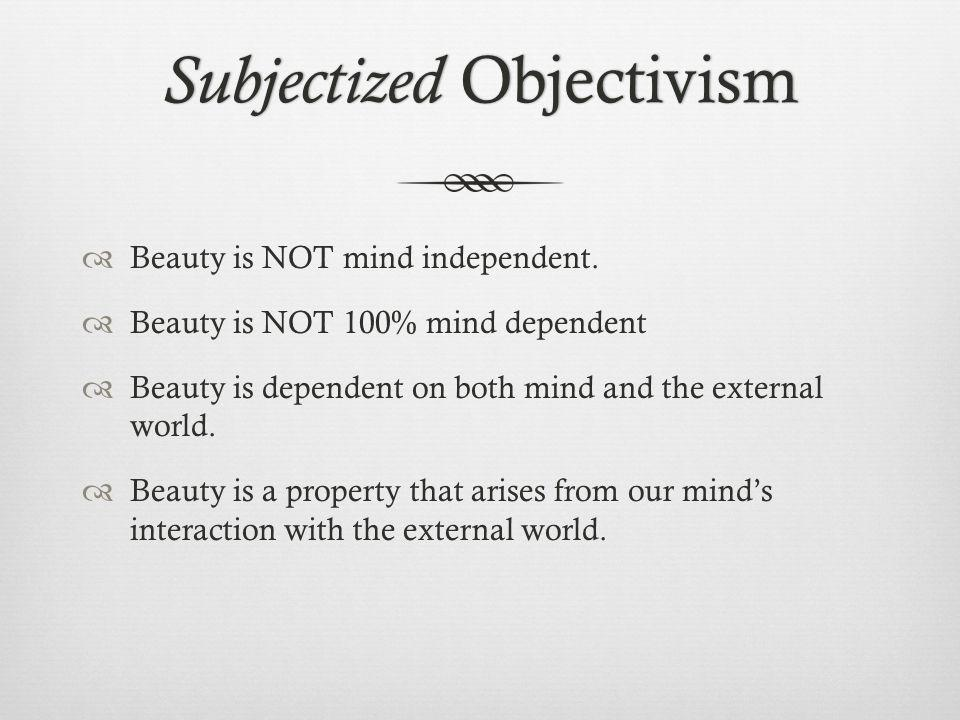 Subjectized Objectivism Beauty is NOT mind independent. Beauty is NOT 100% mind dependent Beauty is dependent on both mind and the external world. Bea