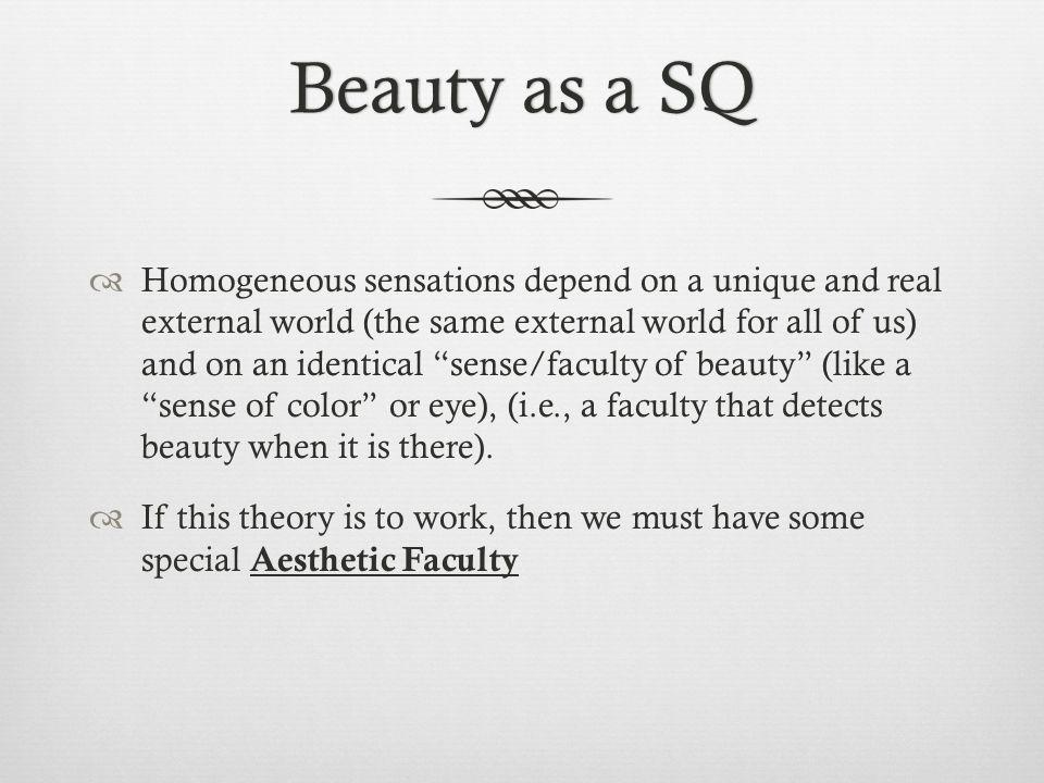 Beauty as a SQBeauty as a SQ Homogeneous sensations depend on a unique and real external world (the same external world for all of us) and on an identical sense/faculty of beauty (like a sense of color or eye), (i.e., a faculty that detects beauty when it is there).