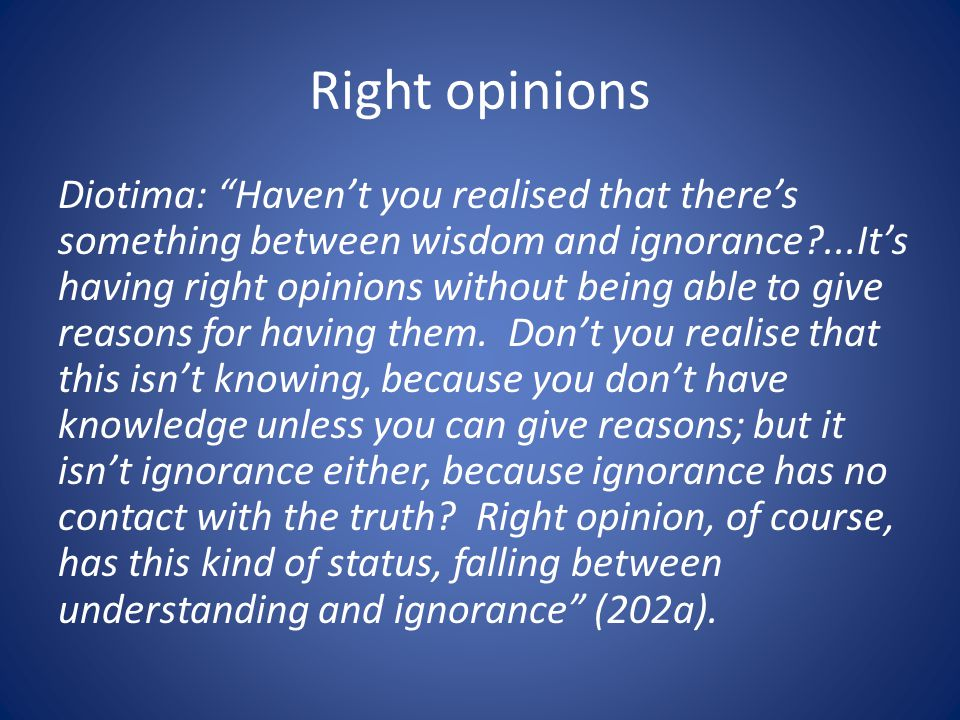 Right opinions Diotima: Havent you realised that theres something between wisdom and ignorance ...Its having right opinions without being able to give reasons for having them.