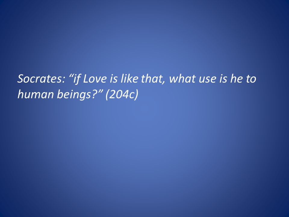 Socrates: if Love is like that, what use is he to human beings (204c)