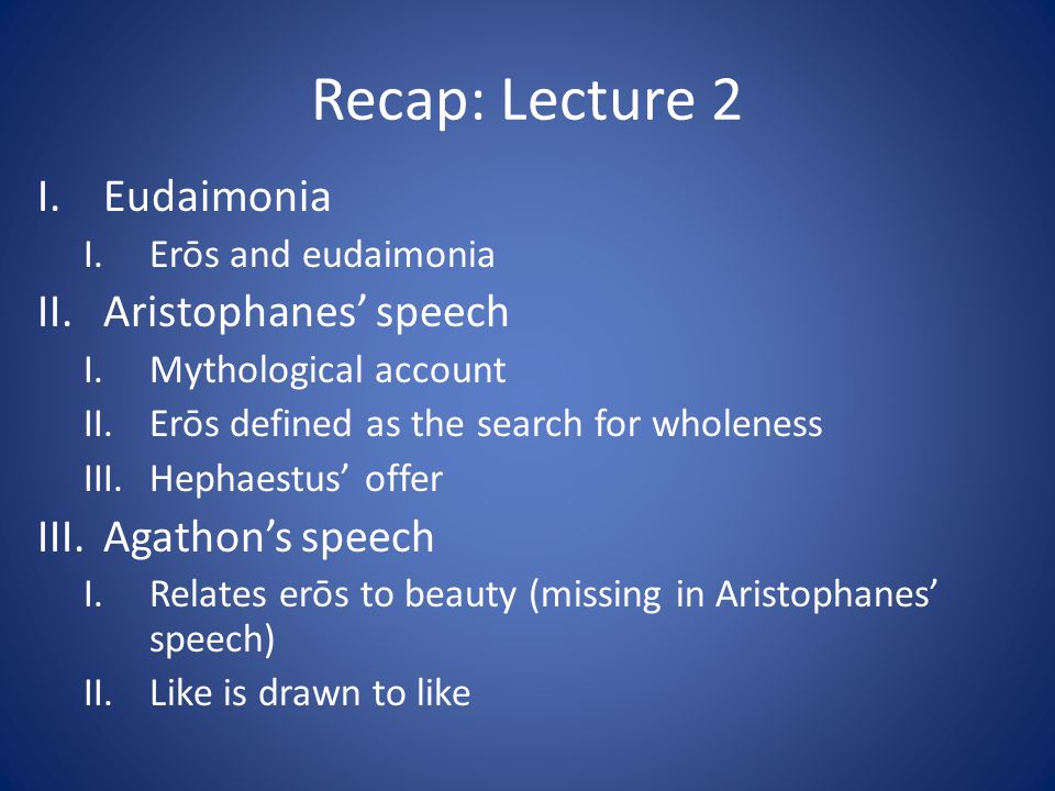 Recap: Lecture 2 I.Eudaimonia I.Erōs and eudaimonia II.Aristophanes speech I.Mythological account II.Erōs defined as the search for wholeness III.Hephaestus offer III.Agathons speech I.Relates erōs to beauty (missing in Aristophanes speech) II.Like is drawn to like