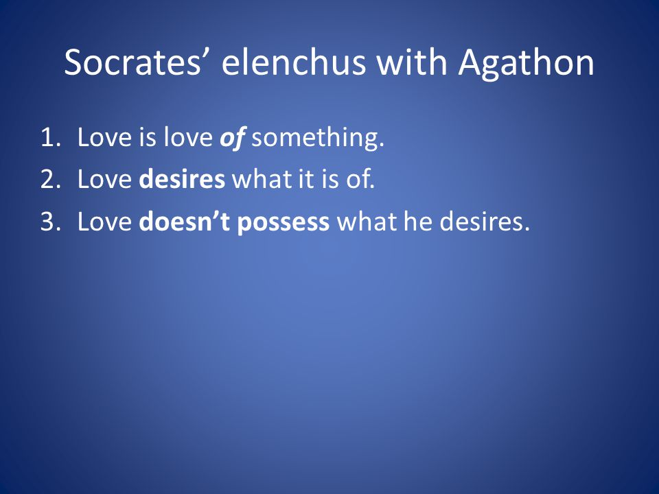Socrates elenchus with Agathon 1.Love is love of something.