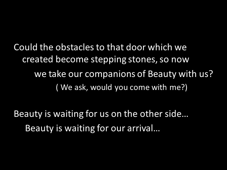 Could the obstacles to that door which we created become stepping stones, so now we take our companions of Beauty with us.