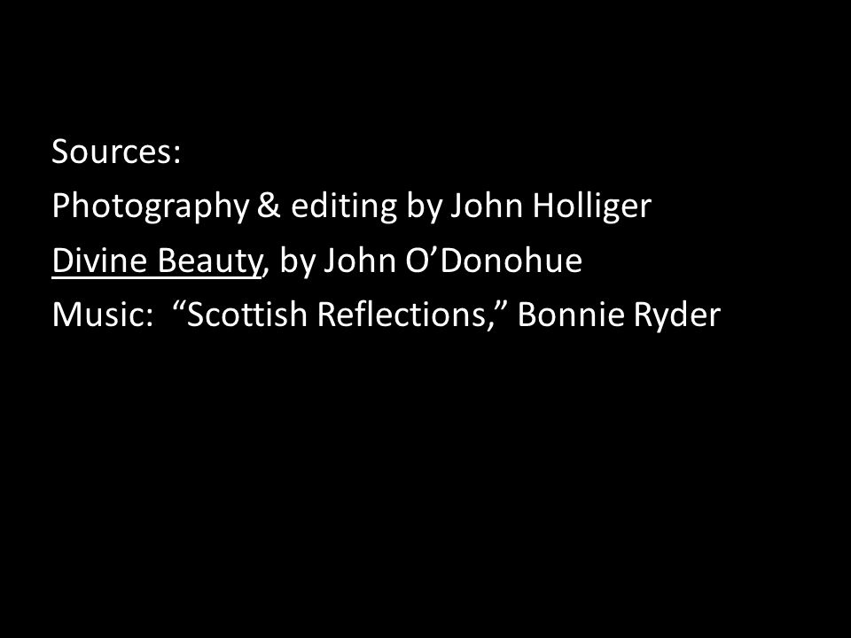 Sources: Photography & editing by John Holliger Divine Beauty, by John ODonohue Music: Scottish Reflections, Bonnie Ryder