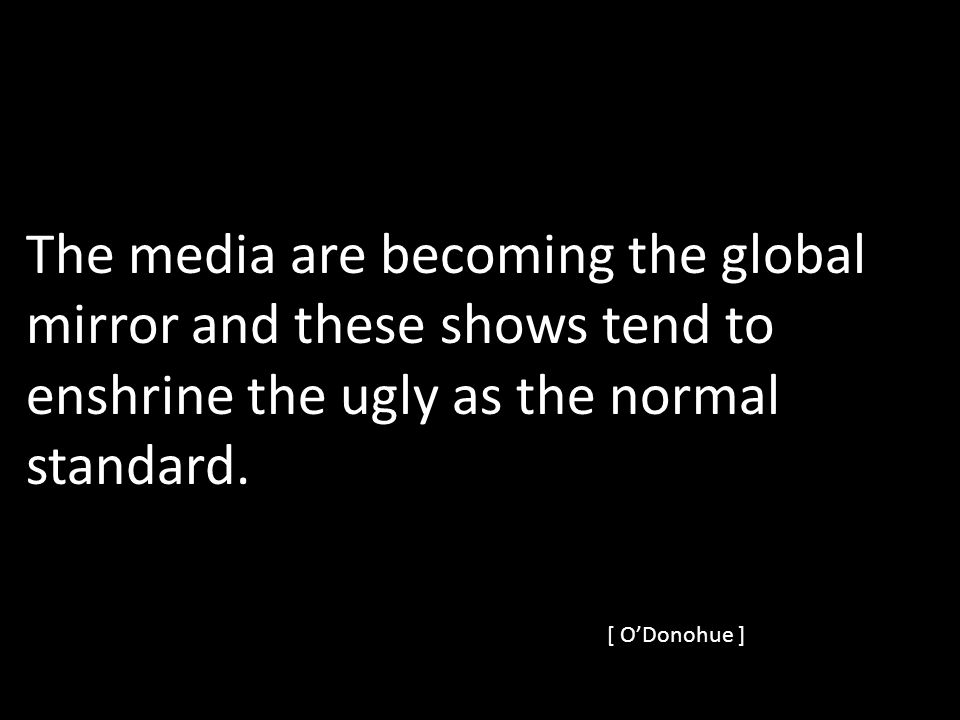 The media are becoming the global mirror and these shows tend to enshrine the ugly as the normal standard.