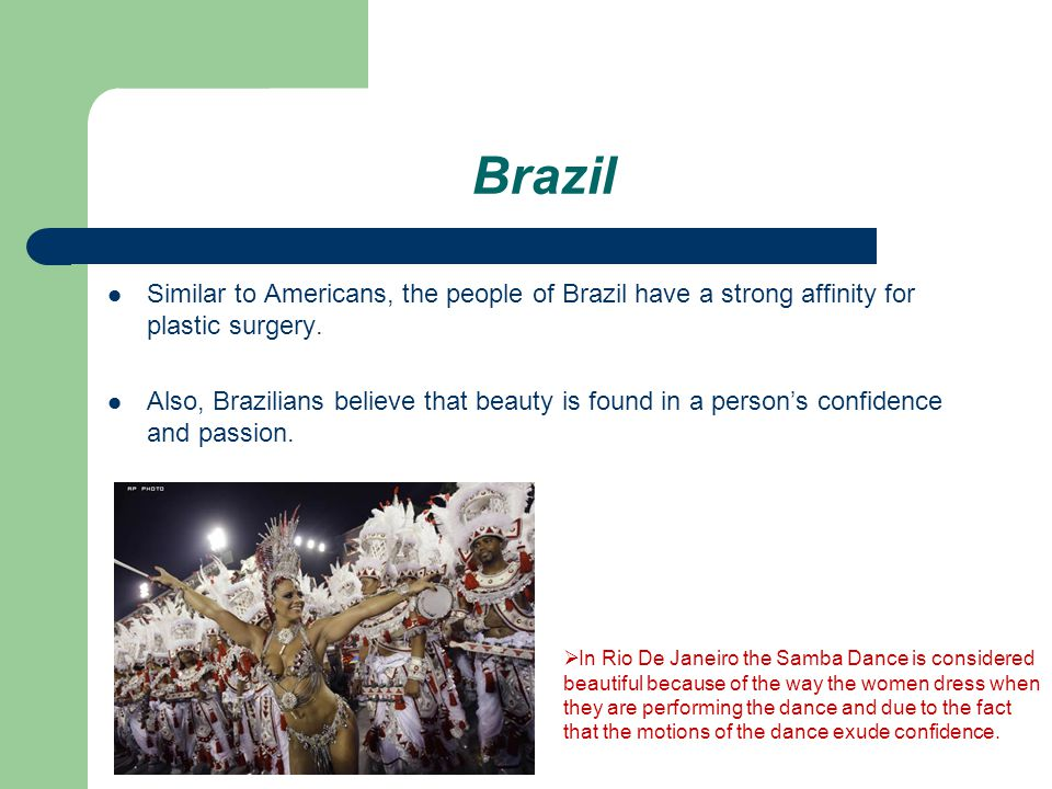 Brazil Similar to Americans, the people of Brazil have a strong affinity for plastic surgery.