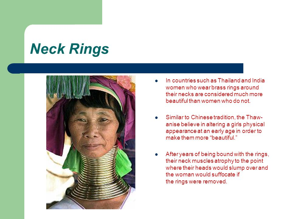 Neck Rings In countries such as Thailand and India women who wear brass rings around their necks are considered much more beautiful than women who do not.
