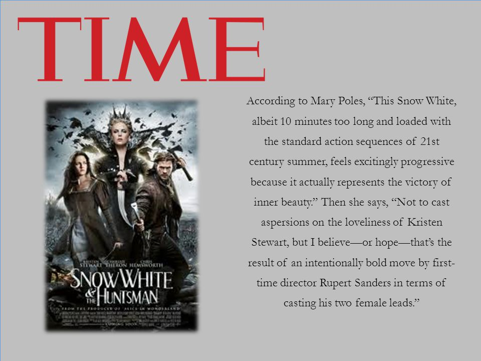 According to Mary Poles, This Snow White, albeit 10 minutes too long and loaded with the standard action sequences of 21st century summer, feels excit