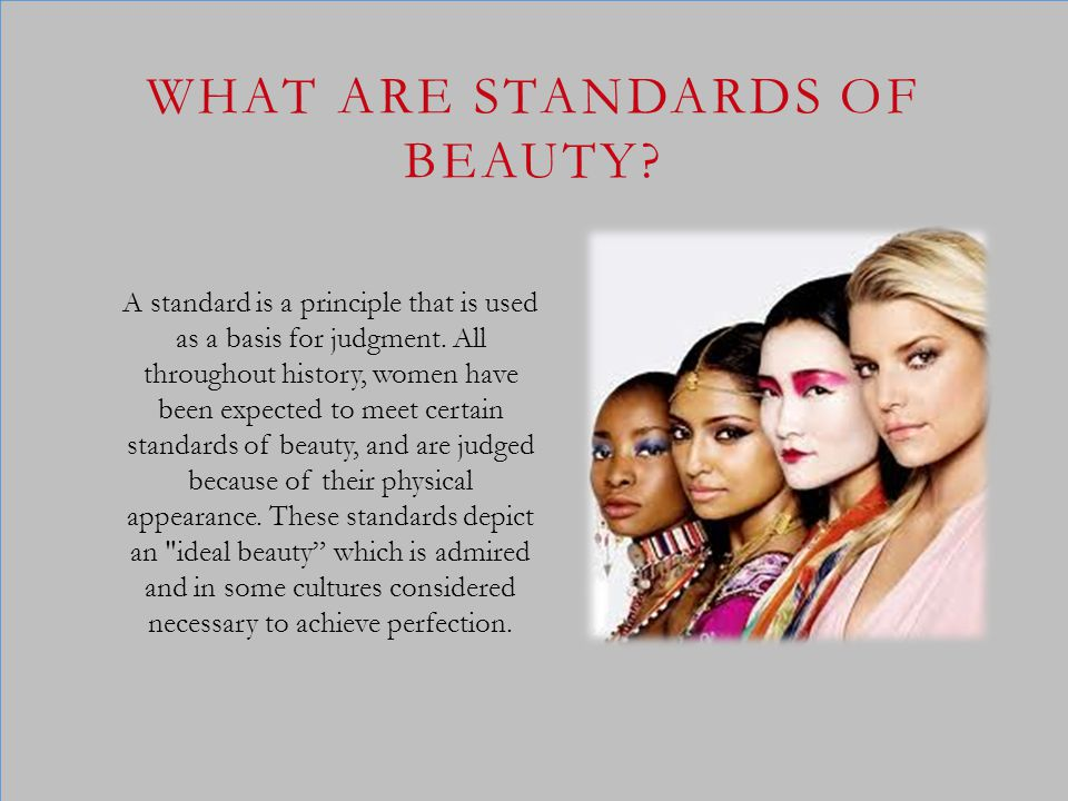 A standard is a principle that is used as a basis for judgment. All throughout history, women have been expected to meet certain standards of beauty,
