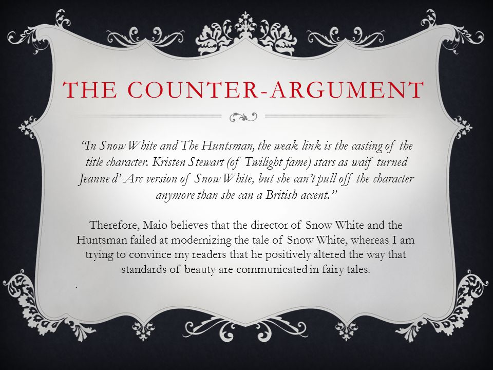 THE COUNTER-ARGUMENT In Snow White and The Huntsman, the weak link is the casting of the title character. Kristen Stewart (of Twilight fame) stars as