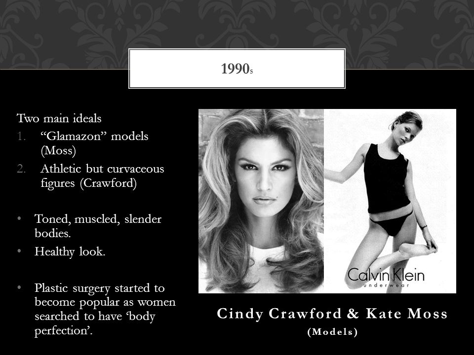 Two main ideals 1.Glamazon models (Moss) 2.Athletic but curvaceous figures (Crawford) Toned, muscled, slender bodies.