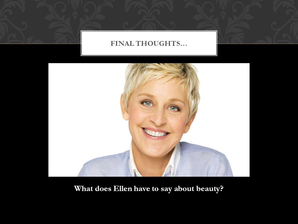What does Ellen have to say about beauty FINAL THOUGHTS…