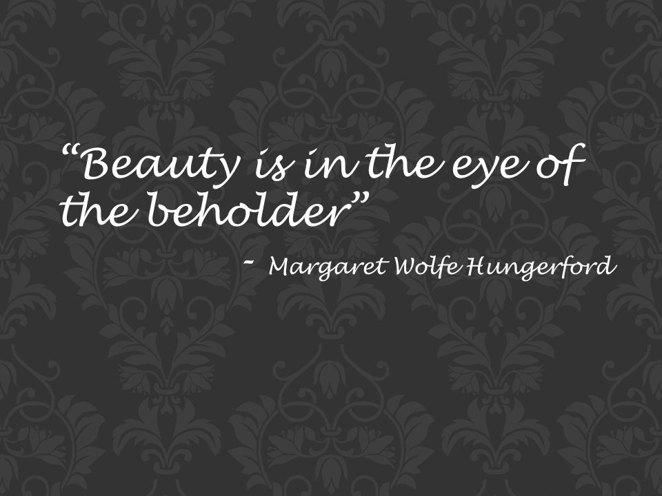 Beauty is in the eye of the beholder - Margaret Wolfe Hungerford