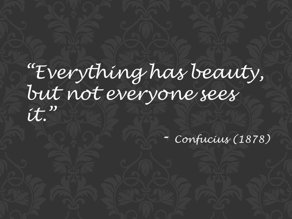 Everything has beauty, but not everyone sees it. - Confucius (1878)