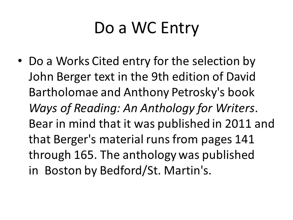 Do a WC Entry Do a Works Cited entry for the selection by John Berger text in the 9th edition of David Bartholomae and Anthony Petrosky s book Ways of Reading: An Anthology for Writers.