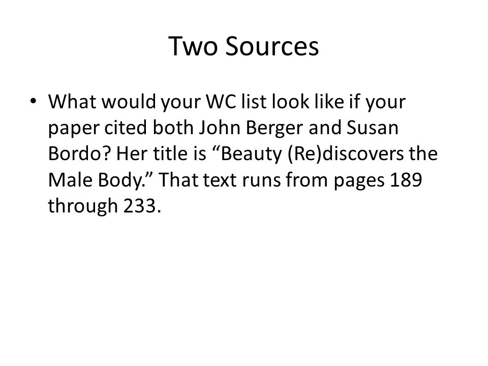 Two Sources What would your WC list look like if your paper cited both John Berger and Susan Bordo.