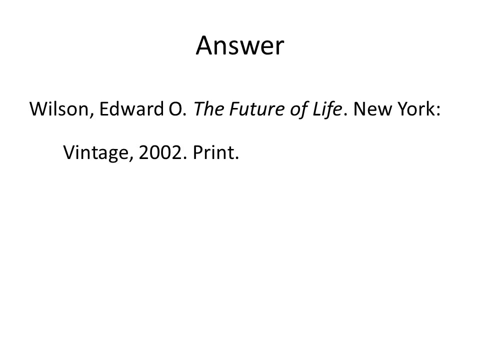 Answer Wilson, Edward O. The Future of Life. New York: Vintage, 2002. Print.