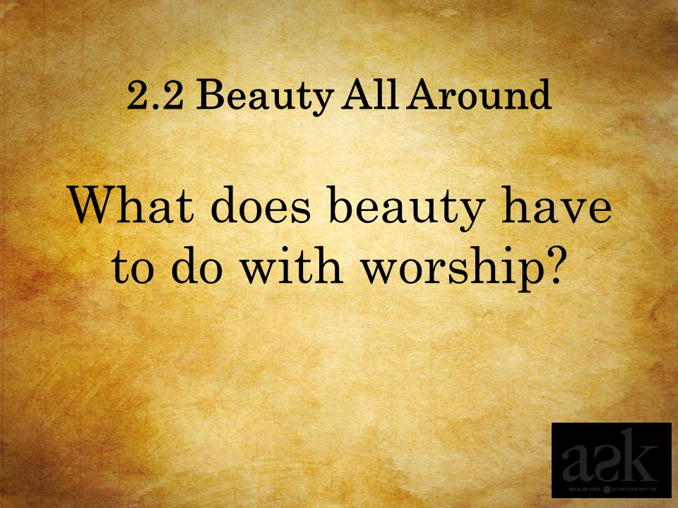 2.2 Beauty All Around What does beauty have to do with worship?
