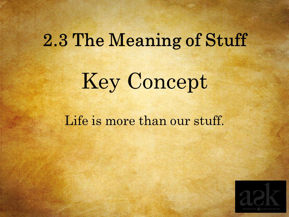 2.3 The Meaning of Stuff Key Concept Life is more than our stuff.