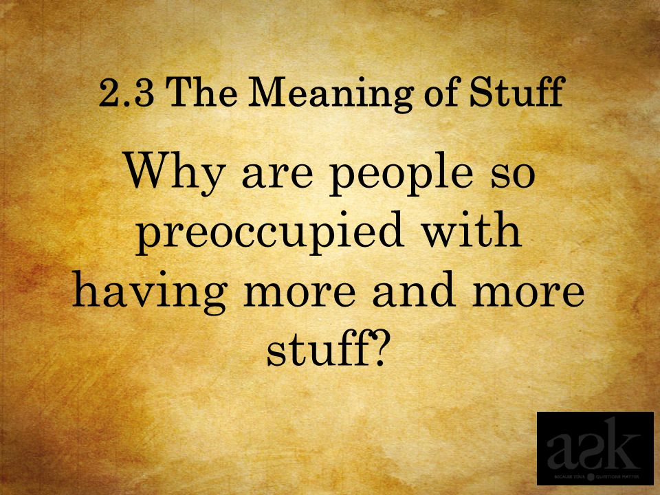 2.3 The Meaning of Stuff Why are people so preoccupied with having more and more stuff?