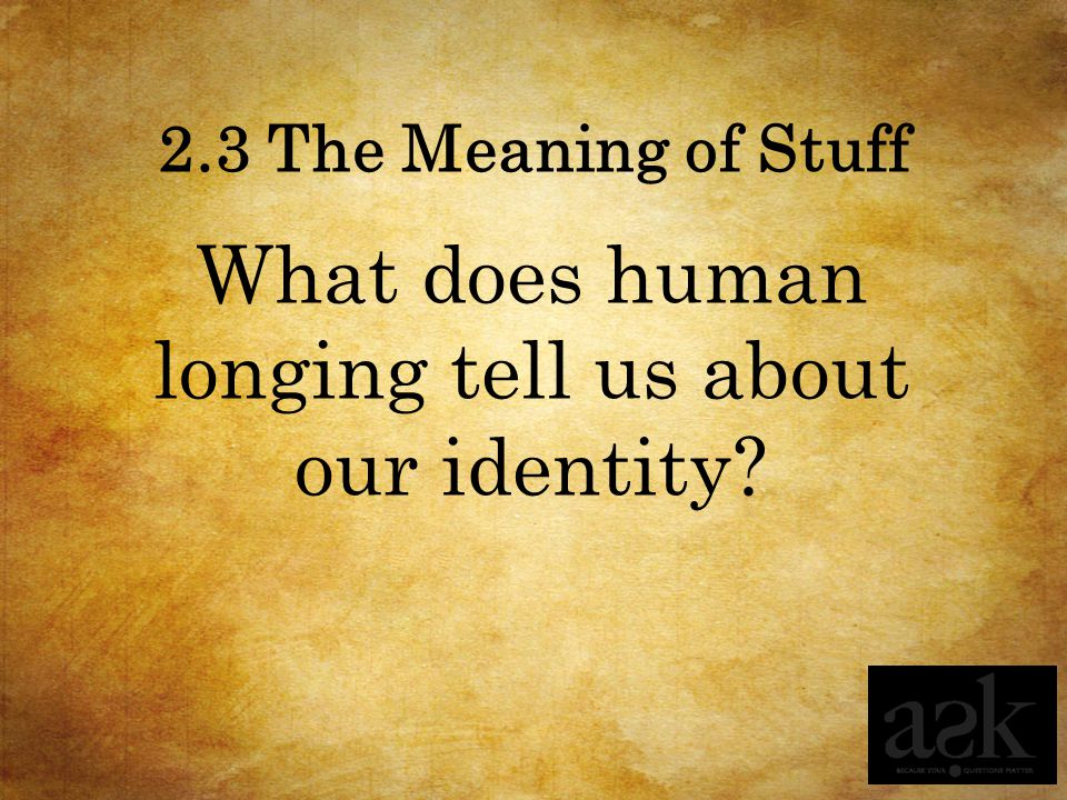 2.3 The Meaning of Stuff What does human longing tell us about our identity?
