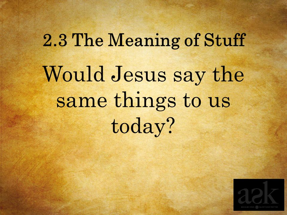 2.3 The Meaning of Stuff Would Jesus say the same things to us today?