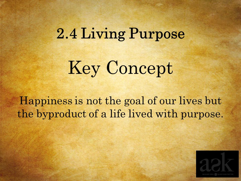 2.4 Living Purpose Key Concept Happiness is not the goal of our lives but the byproduct of a life lived with purpose.