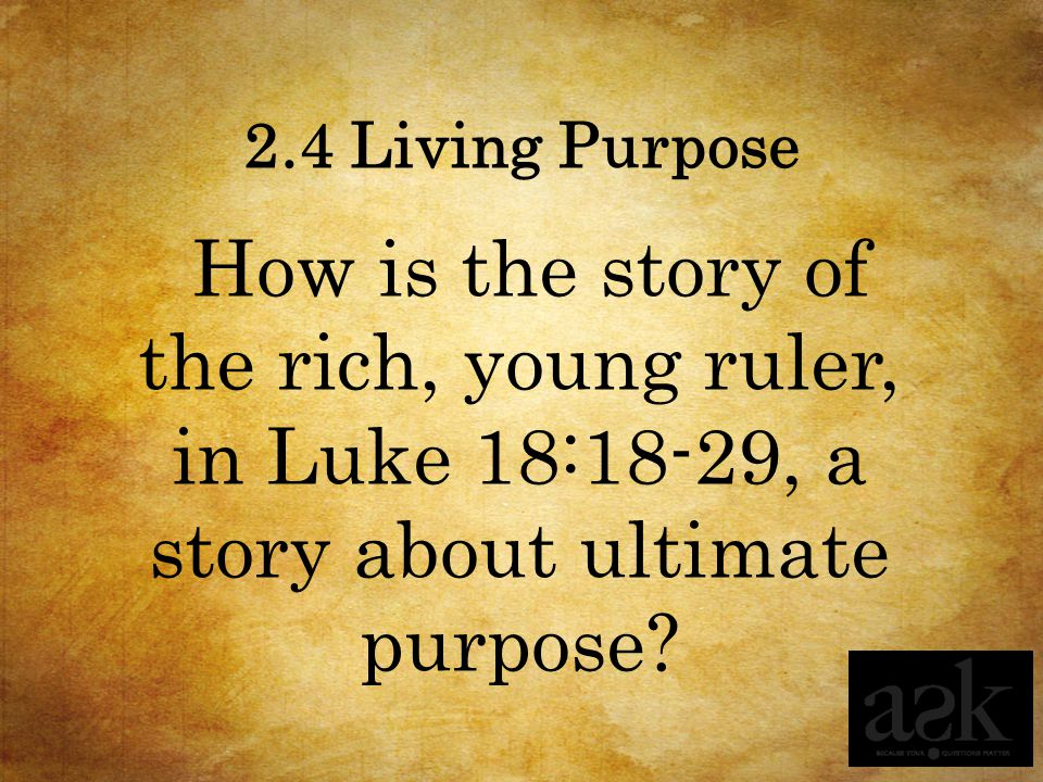 2.4 Living Purpose How is the story of the rich, young ruler, in Luke 18:18-29, a story about ultimate purpose?