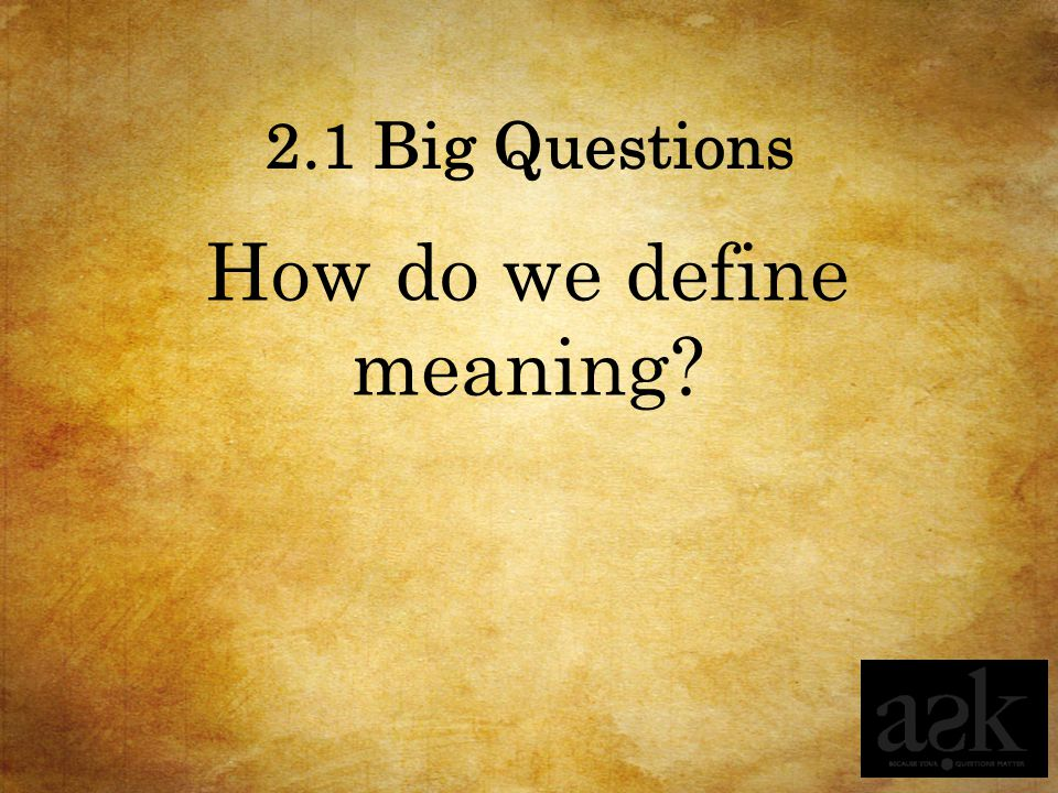 2.1 Big Questions How do we define meaning?